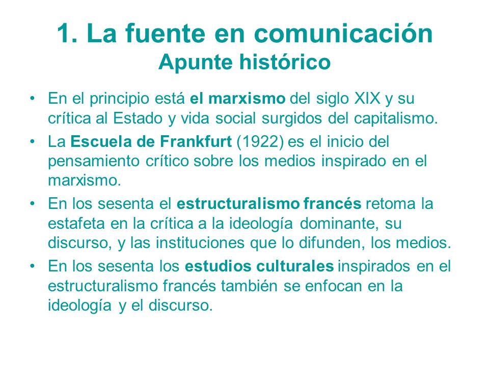 1. La fuente en comunicación Apunte histórico En el principio está el marxismo del siglo XIX y su crítica al Estado y vida social surgidos del capital