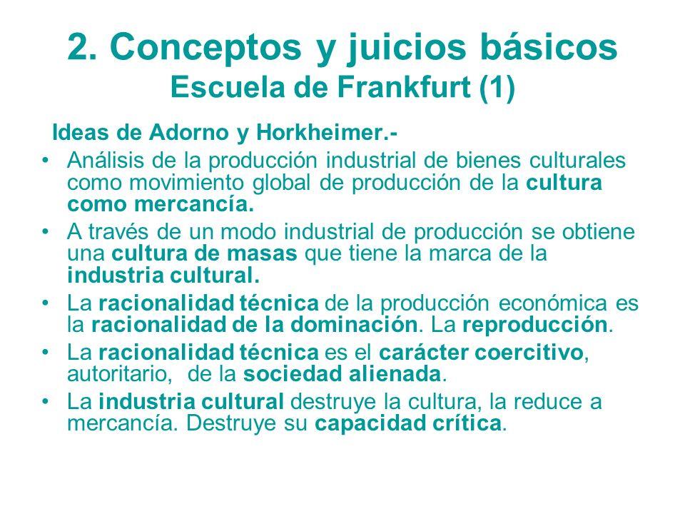 2. Conceptos y juicios básicos Escuela de Frankfurt (1) Ideas de Adorno y Horkheimer.- Análisis de la producción industrial de bienes culturales como