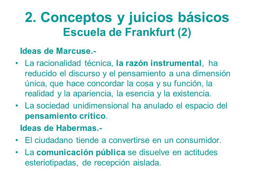 2. Conceptos y juicios básicos Escuela de Frankfurt (2) Ideas de Marcuse.- La racionalidad técnica, la razón instrumental, ha reducido el discurso y e