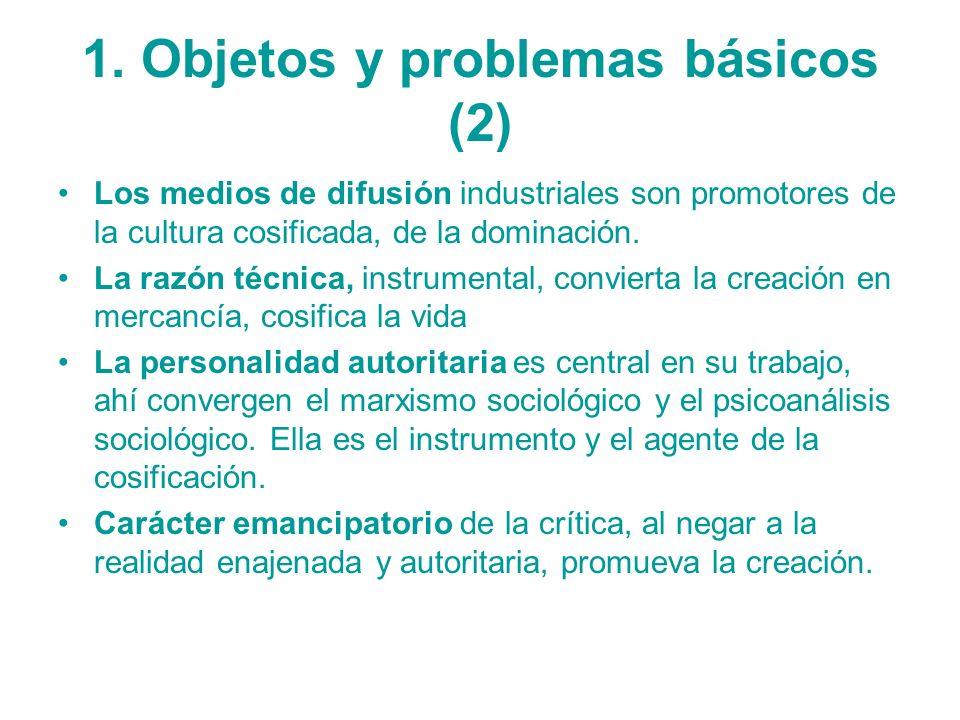 1. Objetos y problemas básicos (2) Los medios de difusión industriales son promotores de la cultura cosificada, de la dominación. La razón técnica, in