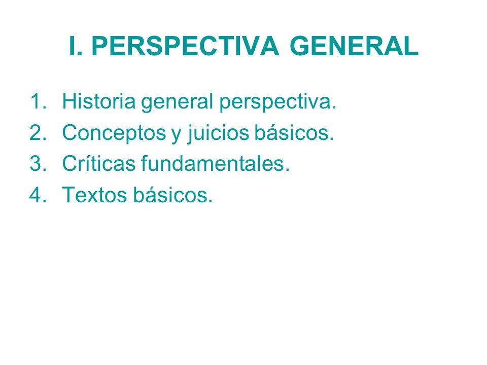 I. PERSPECTIVA GENERAL 1.Historia general perspectiva. 2.Conceptos y juicios básicos. 3.Críticas fundamentales. 4.Textos básicos.
