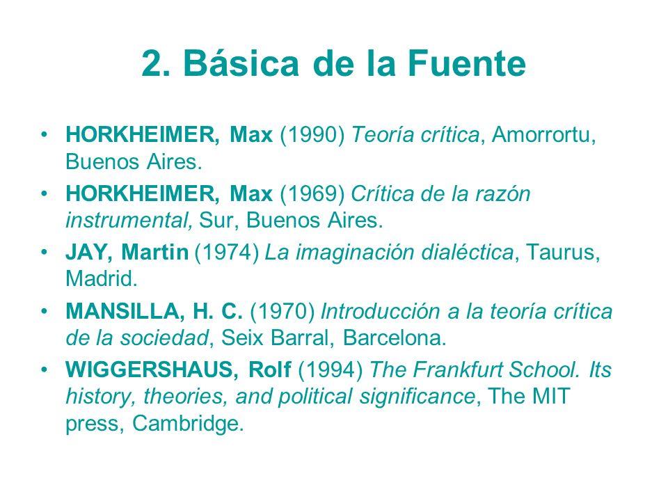 2. Básica de la Fuente HORKHEIMER, Max (1990) Teoría crítica, Amorrortu, Buenos Aires. HORKHEIMER, Max (1969) Crítica de la razón instrumental, Sur, B