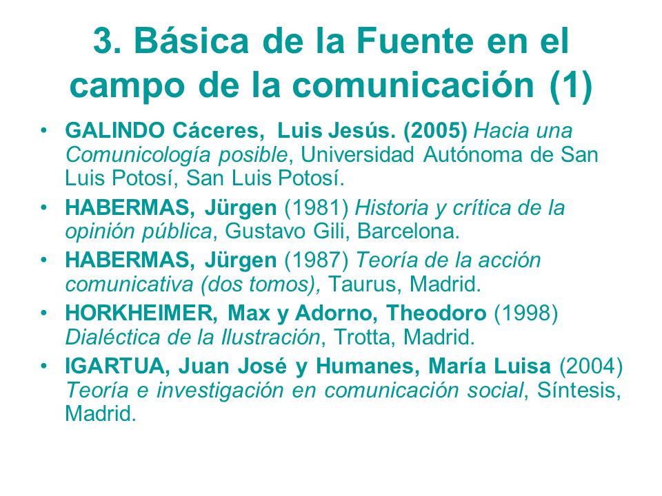 3. Básica de la Fuente en el campo de la comunicación (1) GALINDO Cáceres, Luis Jesús. (2005) Hacia una Comunicología posible, Universidad Autónoma de