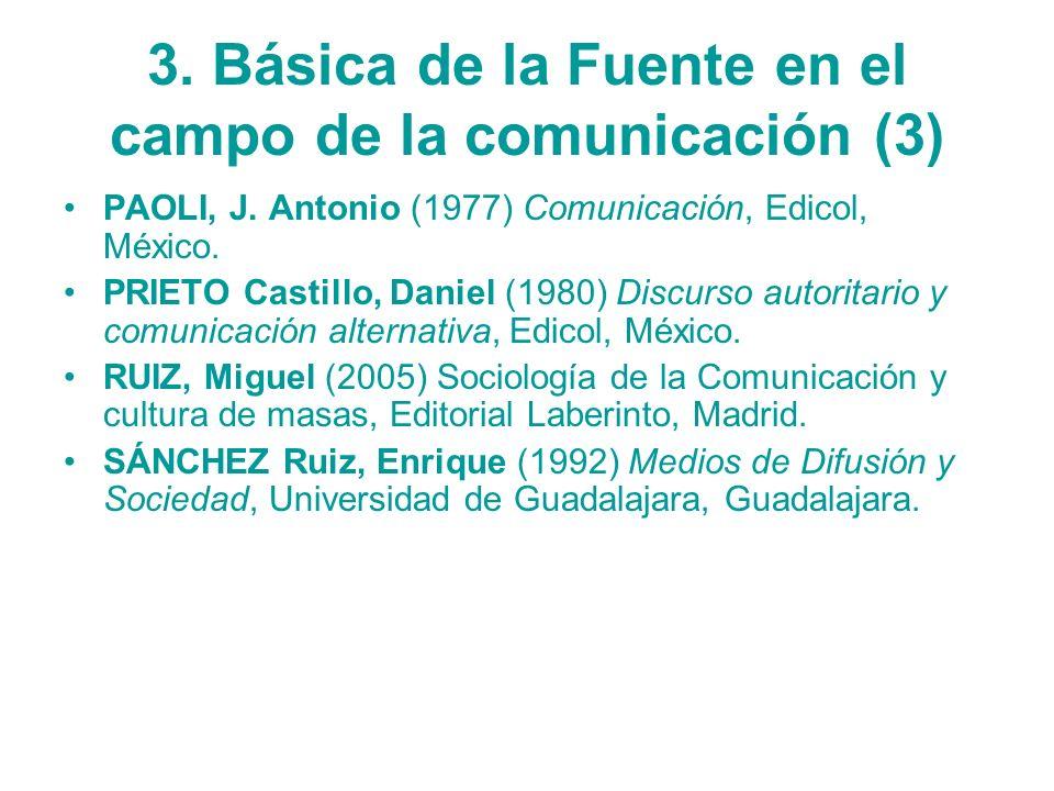 3. Básica de la Fuente en el campo de la comunicación (3) PAOLI, J. Antonio (1977) Comunicación, Edicol, México. PRIETO Castillo, Daniel (1980) Discur