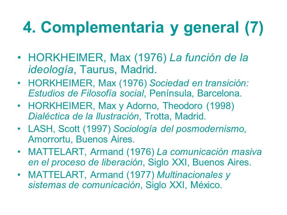 4. Complementaria y general (7) HORKHEIMER, Max (1976) La función de la ideología, Taurus, Madrid. HORKHEIMER, Max (1976) Sociedad en transición: Estu
