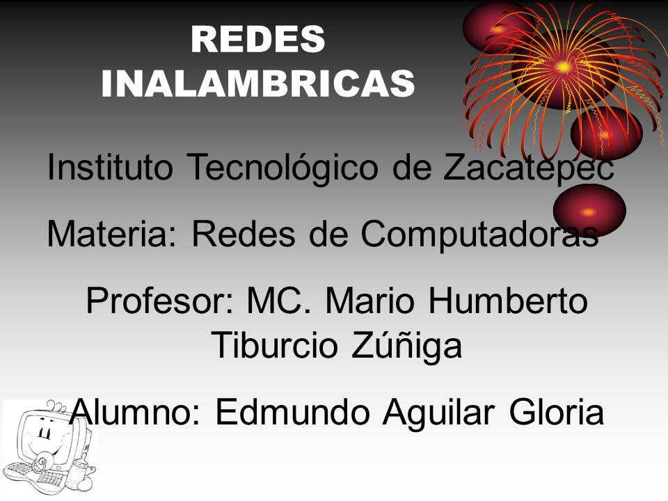 REDES INALAMBRICAS Instituto Tecnológico de Zacatepec Materia: Redes de Computadoras Profesor: MC. Mario Humberto Tiburcio Zúñiga Alumno: Edmundo Agui