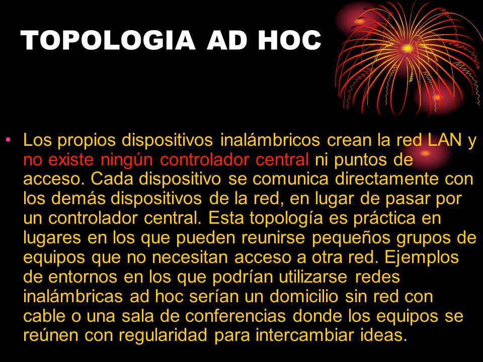 TOPOLOGIA AD HOC Los propios dispositivos inalámbricos crean la red LAN y no existe ningún controlador central ni puntos de acceso. Cada dispositivo s
