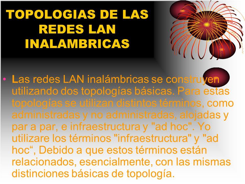TOPOLOGIAS DE LAS REDES LAN INALAMBRICAS Las redes LAN inalámbricas se construyen utilizando dos topologías básicas. Para estas topologías se utilizan