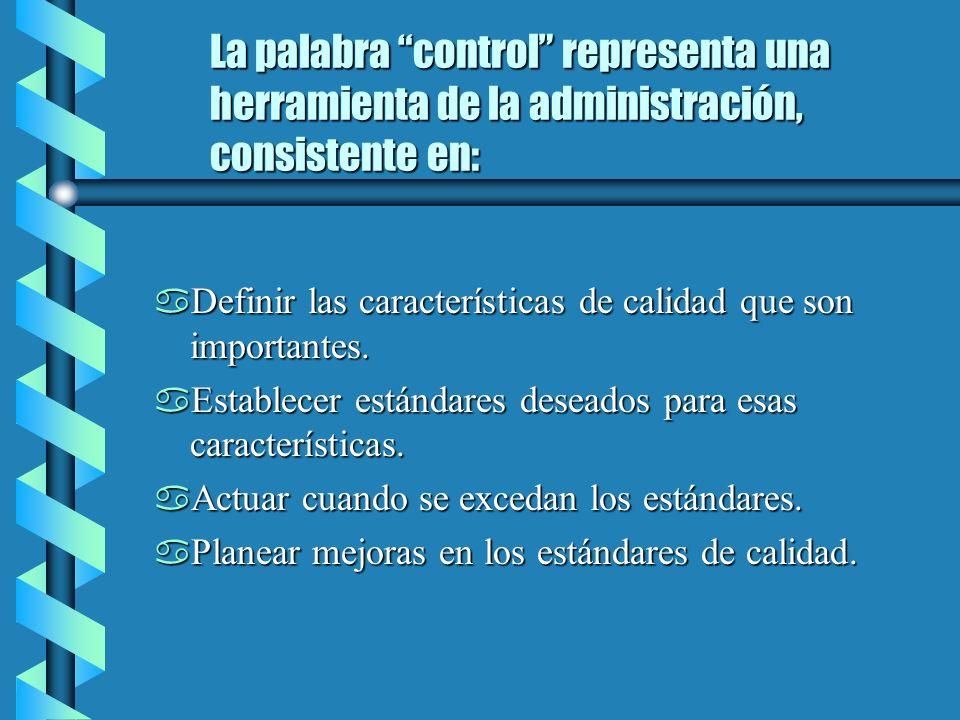 La palabra control representa una herramienta de la administración, consistente en: a Definir las características de calidad que son importantes.