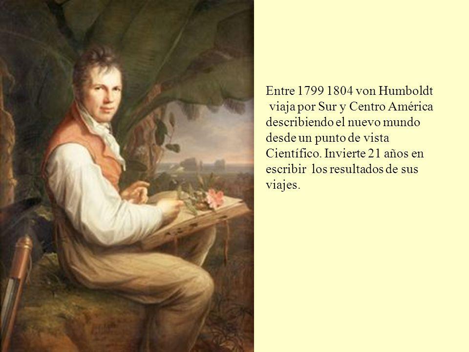 Entre 1799 1804 von Humboldt viaja por Sur y Centro América describiendo el nuevo mundo desde un punto de vista Científico. Invierte 21 años en escrib