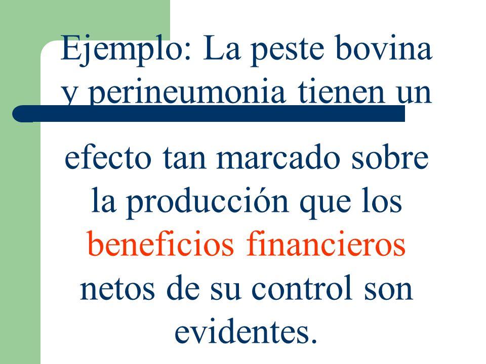 Ejemplo: La peste bovina y perineumonia tienen un efecto tan marcado sobre la producción que los beneficios financieros netos de su control son eviden