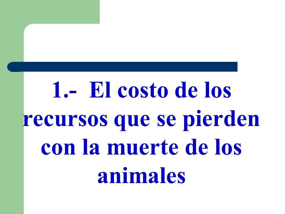 1.- El costo de los recursos que se pierden con la muerte de los animales