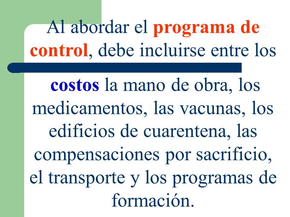 Al abordar el programa de control, debe incluirse entre los costos la mano de obra, los medicamentos, las vacunas, los edificios de cuarentena, las co
