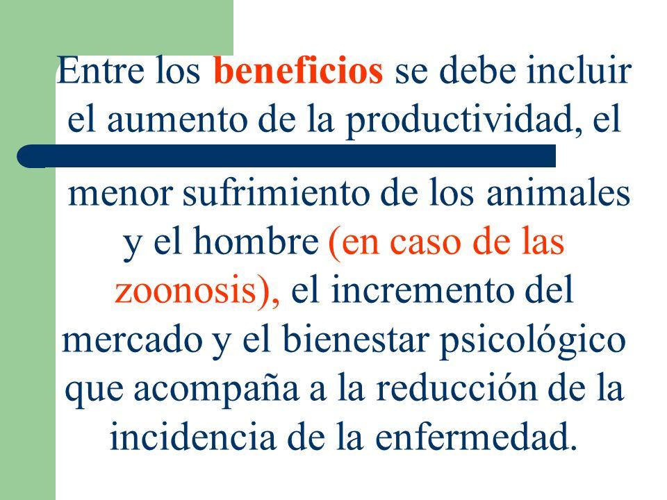 Entre los beneficios se debe incluir el aumento de la productividad, el menor sufrimiento de los animales y el hombre (en caso de las zoonosis), el in