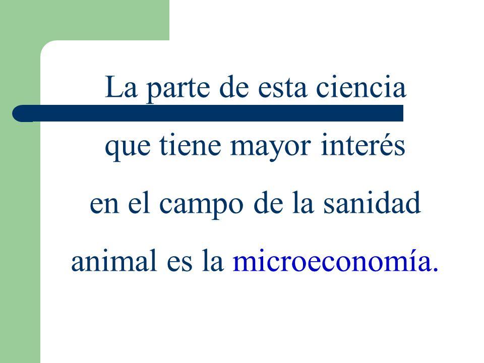 La parte de esta ciencia que tiene mayor interés en el campo de la sanidad animal es la microeconomía.