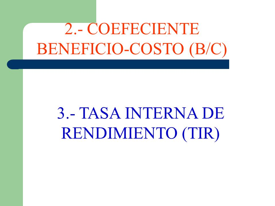 3.- TASA INTERNA DE RENDIMIENTO (TIR) 2.- COEFECIENTE BENEFICIO-COSTO (B/C)