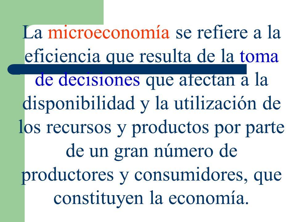 La microeconomía se refiere a la eficiencia que resulta de la toma de decisiones que afectan a la disponibilidad y la utilización de los recursos y pr