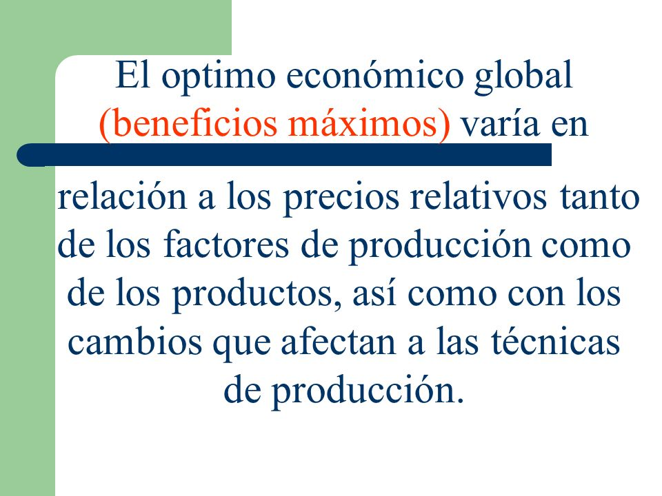 El optimo económico global (beneficios máximos) varía en relación a los precios relativos tanto de los factores de producción como de los productos, a