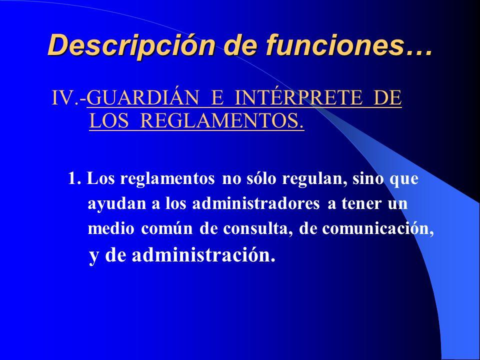 Descripción de funciones… IV.-GUARDIÁN E INTÉRPRETE DE LOS REGLAMENTOS. 1. Los reglamentos no sólo regulan, sino que ayudan a los administradores a te