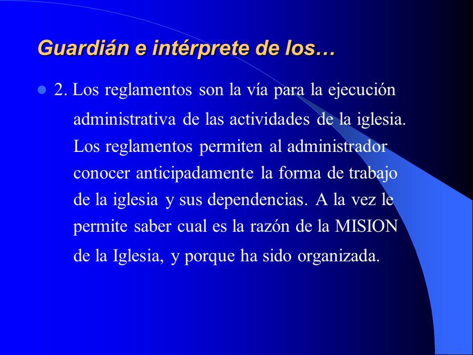 Guardián e intérprete de los… 2. Los reglamentos son la vía para la ejecución administrativa de las actividades de la iglesia. Los reglamentos permite
