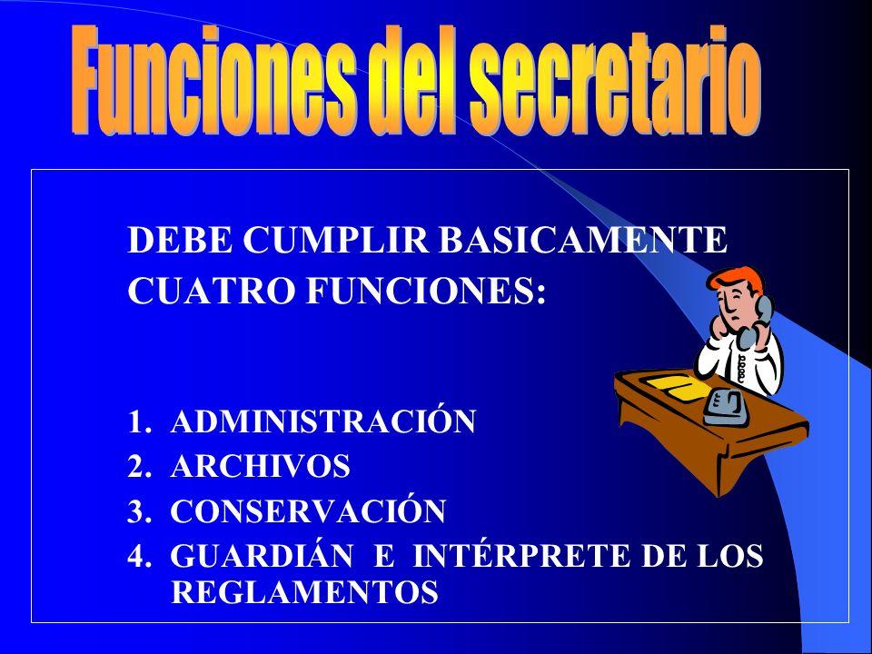DEBE CUMPLIR BASICAMENTE CUATRO FUNCIONES: 1. ADMINISTRACIÓN 2. ARCHIVOS 3. CONSERVACIÓN 4. GUARDIÁN E INTÉRPRETE DE LOS REGLAMENTOS