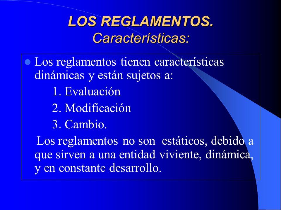 LOS REGLAMENTOS. Características: Los reglamentos tienen características dinámicas y están sujetos a: 1. Evaluación 2. Modificación 3. Cambio. Los reg