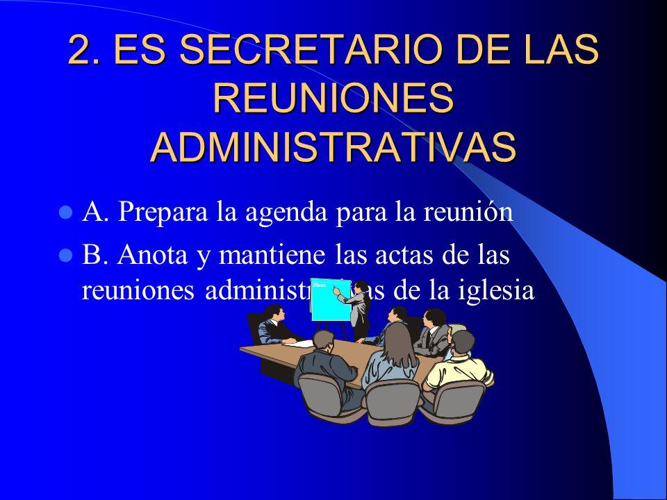2. ES SECRETARIO DE LAS REUNIONES ADMINISTRATIVAS A. Prepara la agenda para la reunión B. Anota y mantiene las actas de las reuniones administrativas