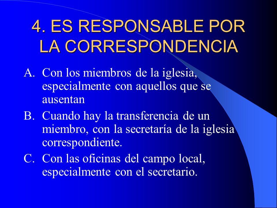 4. ES RESPONSABLE POR LA CORRESPONDENCIA A.Con los miembros de la iglesia, especialmente con aquellos que se ausentan B.Cuando hay la transferencia de