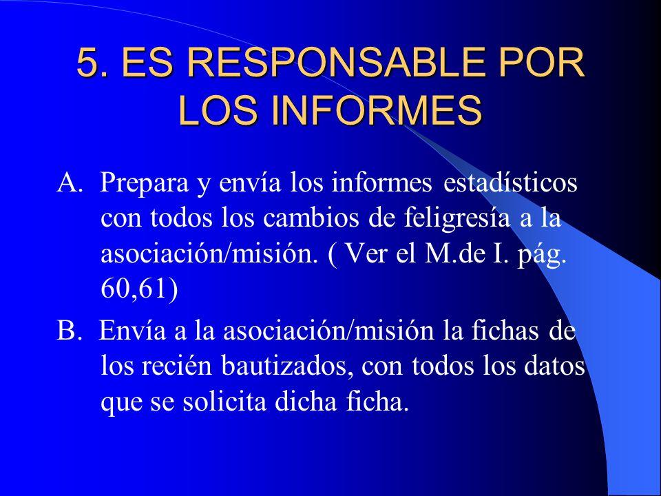 5. ES RESPONSABLE POR LOS INFORMES A. Prepara y envía los informes estadísticos con todos los cambios de feligresía a la asociación/misión. ( Ver el M