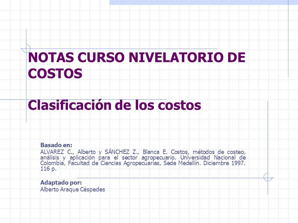 NOTAS CURSO NIVELATORIO DE COSTOS Clasificación de los costos Basado en: ALVAREZ C., Alberto y SÁNCHEZ Z., Blanca E.