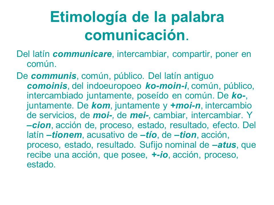 Etimología de la palabra comunicación El concepto original de comunicación es acción, proceso, estado, de poner en común, de intercambiar, de compartir.