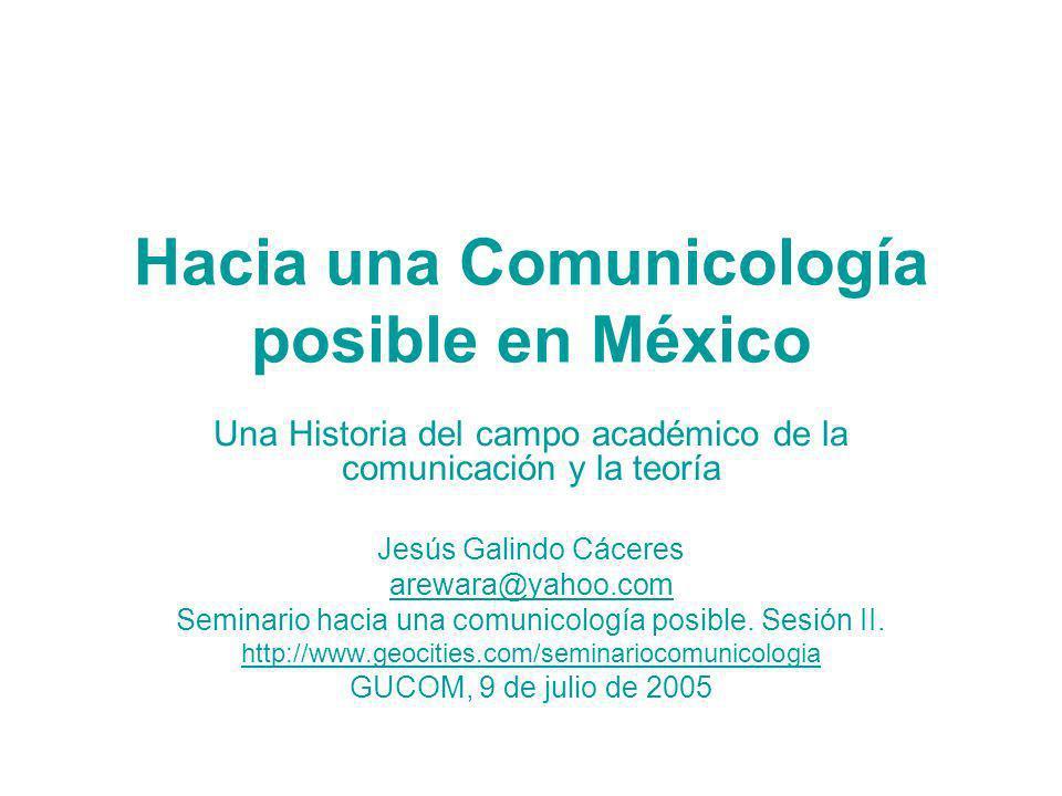 Hacia una Comunicología posible en México Una Historia del campo académico de la comunicación y la teoría Jesús Galindo Cáceres arewara@yahoo.com Semi