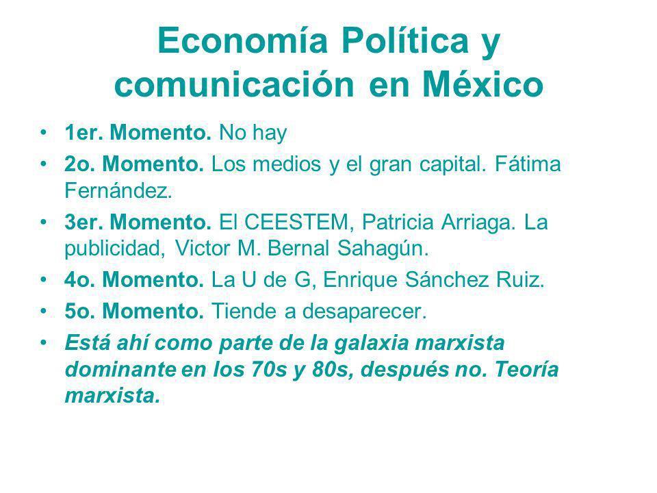 Economía Política y comunicación en México 1er. Momento. No hay 2o. Momento. Los medios y el gran capital. Fátima Fernández. 3er. Momento. El CEESTEM,