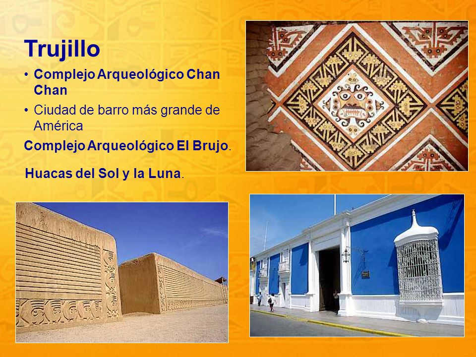 11 Trujillo Complejo Arqueológico Chan Chan Ciudad de barro más grande de América Complejo Arqueológico El Brujo. Huacas del Sol y la Luna.