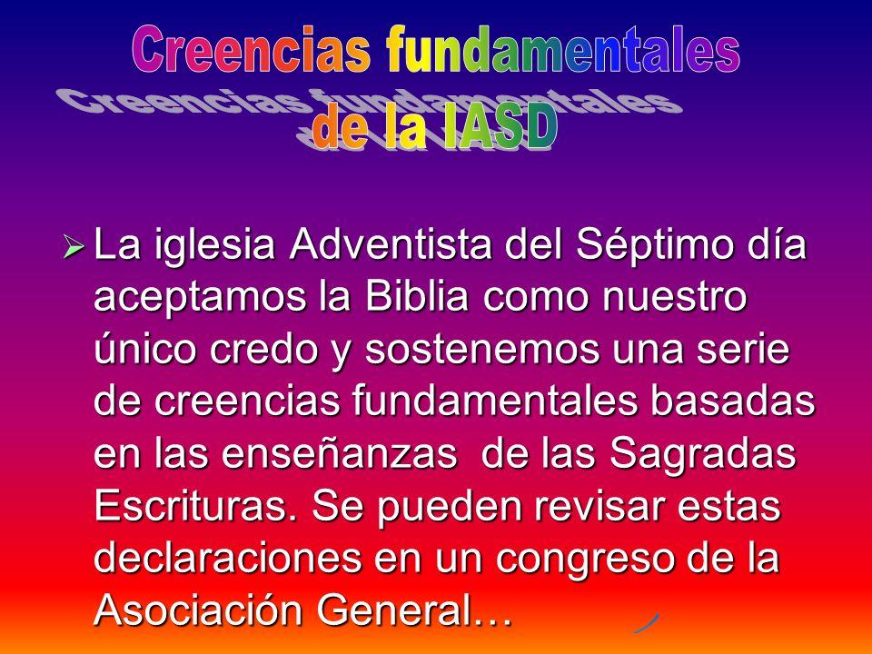 La iglesia Adventista del Séptimo día aceptamos la Biblia como nuestro único credo y sostenemos una serie de creencias fundamentales basadas en las en