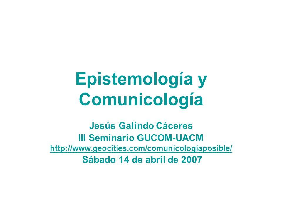 Epistemología y Comunicología Jesús Galindo Cáceres III Seminario GUCOM-UACM http://www.geocities.com/comunicologiaposible/ Sábado 14 de abril de 2007