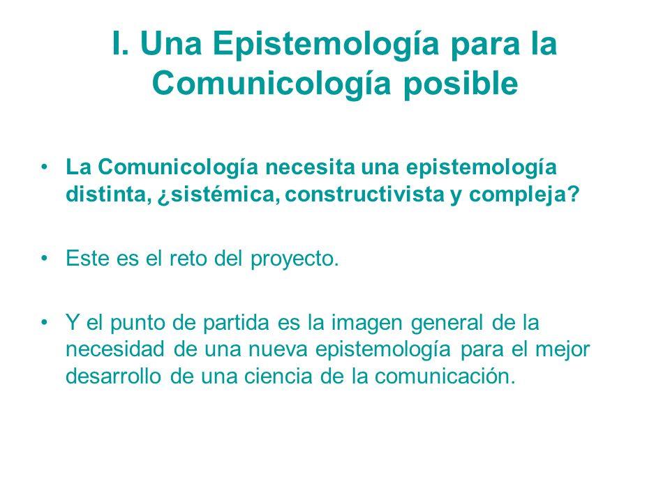 I. Una Epistemología para la Comunicología posible La Comunicología necesita una epistemología distinta, ¿sistémica, constructivista y compleja? Este