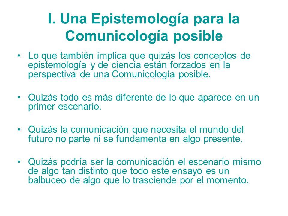 I. Una Epistemología para la Comunicología posible Lo que también implica que quizás los conceptos de epistemología y de ciencia están forzados en la