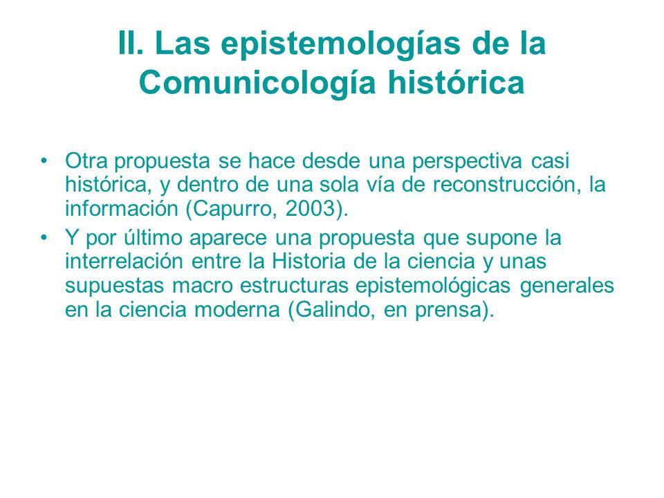 II. Las epistemologías de la Comunicología histórica Otra propuesta se hace desde una perspectiva casi histórica, y dentro de una sola vía de reconstr
