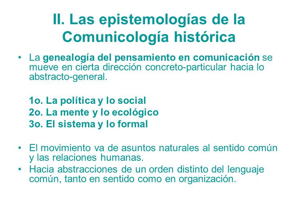 II. Las epistemologías de la Comunicología histórica La genealogía del pensamiento en comunicación se mueve en cierta dirección concreto-particular ha