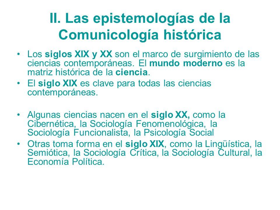 II. Las epistemologías de la Comunicología histórica Los siglos XIX y XX son el marco de surgimiento de las ciencias contemporáneas. El mundo moderno