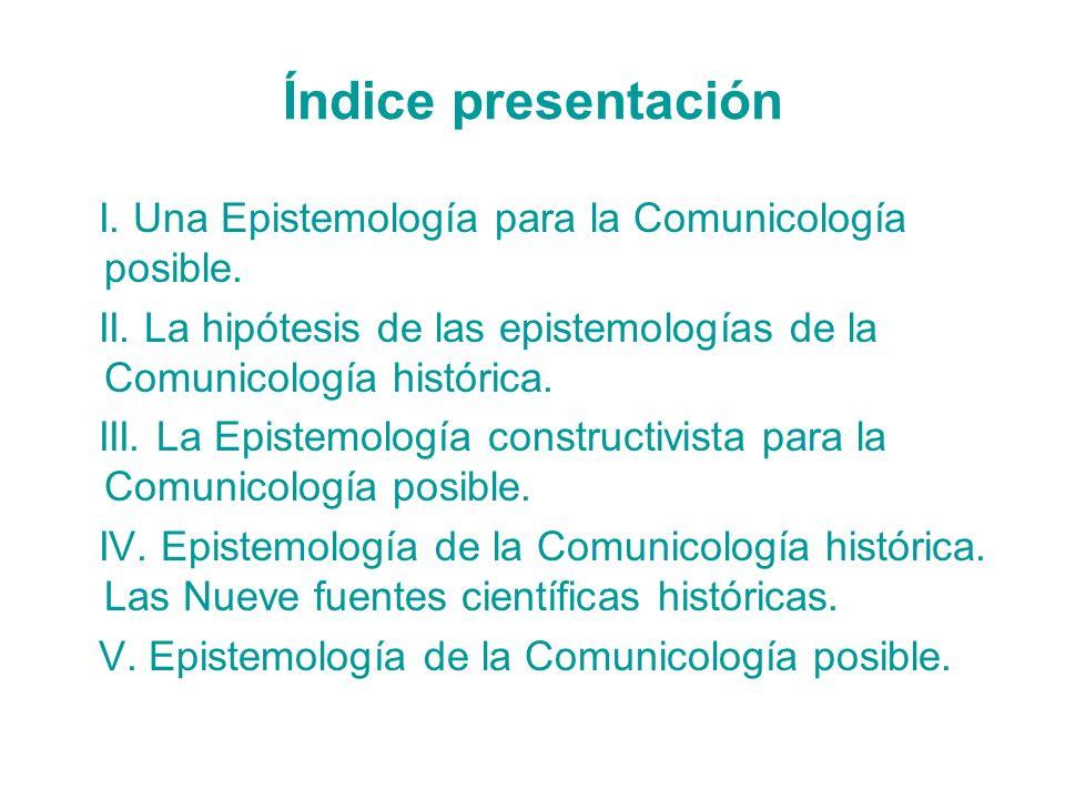 Índice presentación I. Una Epistemología para la Comunicología posible. II. La hipótesis de las epistemologías de la Comunicología histórica. III. La