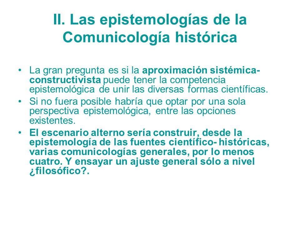 II. Las epistemologías de la Comunicología histórica La gran pregunta es si la aproximación sistémica- constructivista puede tener la competencia epis