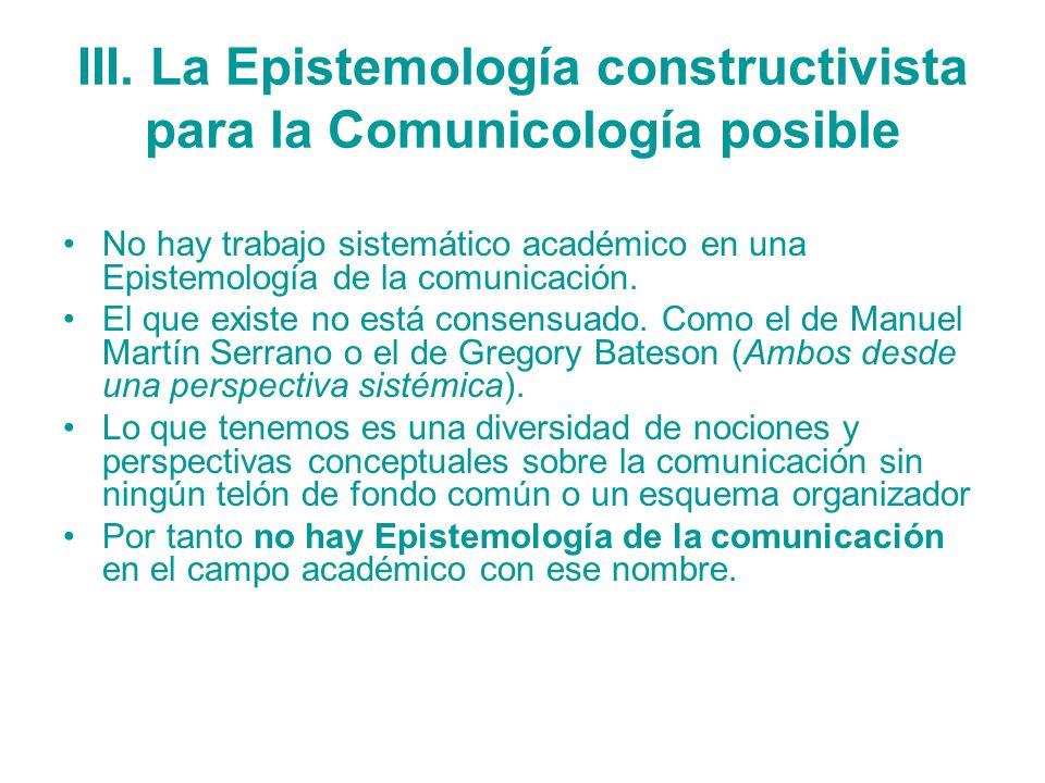 III. La Epistemología constructivista para la Comunicología posible No hay trabajo sistemático académico en una Epistemología de la comunicación. El q