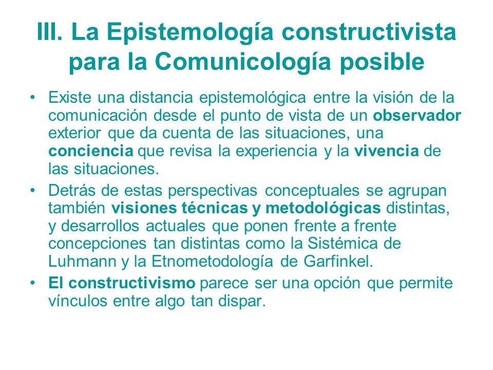 III. La Epistemología constructivista para la Comunicología posible Existe una distancia epistemológica entre la visión de la comunicación desde el pu