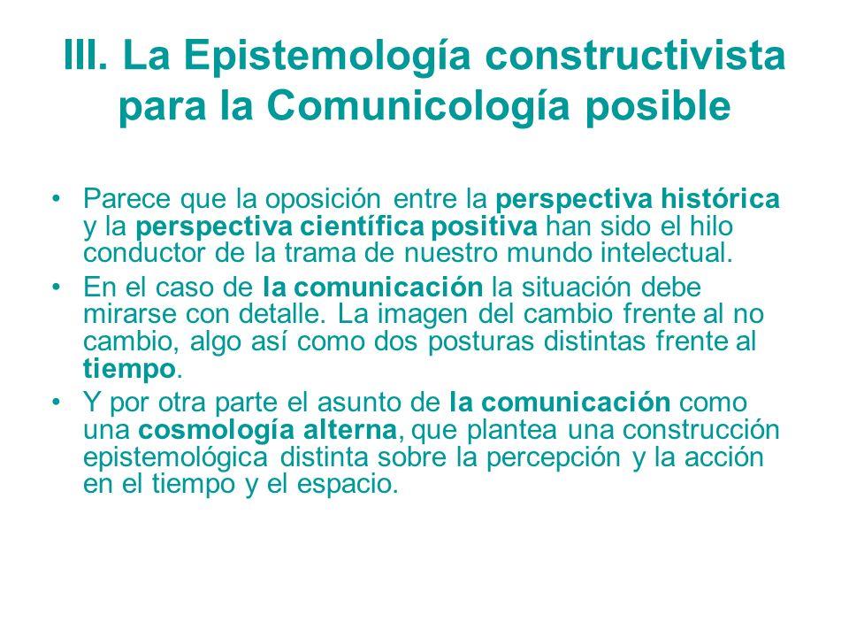 III. La Epistemología constructivista para la Comunicología posible Parece que la oposición entre la perspectiva histórica y la perspectiva científica