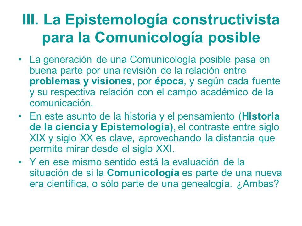 III. La Epistemología constructivista para la Comunicología posible La generación de una Comunicología posible pasa en buena parte por una revisión de