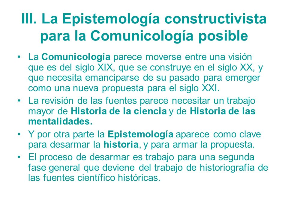 III. La Epistemología constructivista para la Comunicología posible La Comunicología parece moverse entre una visión que es del siglo XIX, que se cons