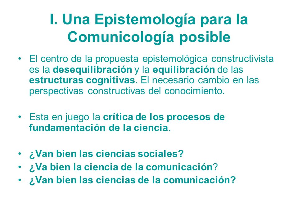 I. Una Epistemología para la Comunicología posible El centro de la propuesta epistemológica constructivista es la desequilibración y la equilibración