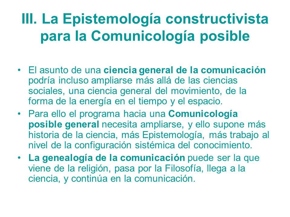III. La Epistemología constructivista para la Comunicología posible El asunto de una ciencia general de la comunicación podría incluso ampliarse más a